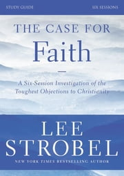 The Case for Faith Study Guide Revised Edition - Investigating the Toughest Objections to Christianity ebook by Lee Strobel,Garry D. Poole