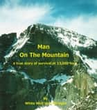 Man On The Mountain; A True Story Of Survival At 13,000 Feet ebook by White Wolf Von Atzingen