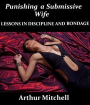 Punishing a Submissive Wife: Lessons in Discipline and Bondage ebook by Arthur Mitchell