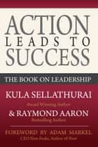 Action Leads to Success - The Book On Leadership ebook by Kula Sellathurai, Raymond Aaron, Adam Markel