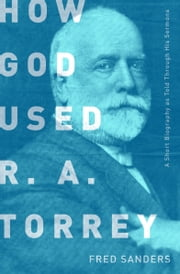 How God Used R.A. Torrey - A Short Biography as Told Through His Sermons ebook by Fred Sanders