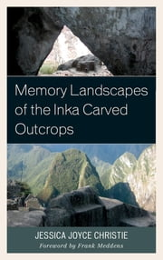 Memory Landscapes of the Inka Carved Outcrops ebook by Jessica Joyce Christie,Frank Meddens