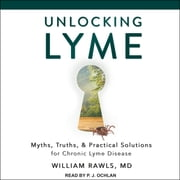 Unlocking Lyme - Myths, Truths, and Practical Solutions for Chronic Lyme Disease audiobook by William Rawls, MD