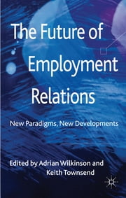 The Future of Employment Relations - New Paradigms, New Developments ebook by Professor Adrian Wilkinson,Dr Keith Townsend