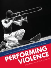 Performing Violence - Literary and Theatrical Experiments of New Russian Drama ebook by Birgit Beumers,Mark Lipovetsky