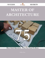 Master of Architecture 75 Success Secrets - 75 Most Asked Questions On Master of Architecture - What You Need To Know ebook by Bobby Mann