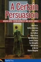 A Certain Persuasion: Modern LGBTQ+ fiction inspired by Jane Austen's novels ebook by Julie Bozza, Andrea Demetrius, Sam Evans,...