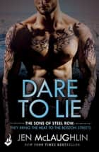Dare To Lie: The Sons of Steel Row 3 - The stakes are dangerously high...and the passion is seriously intense ebook by Jen McLaughlin