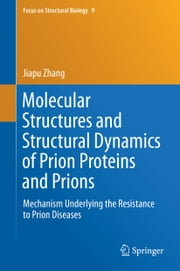 Molecular Structures and Structural Dynamics of Prion Proteins and Prions - Mechanism Underlying the Resistance to Prion Diseases ebook by Jiapu Zhang