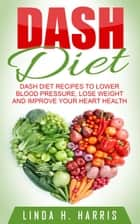 DASH Diet: DASH Diet Recipes to Lower Blood Pressure, Lose Weight and Improve Your Heart Health ebook by Linda Harris