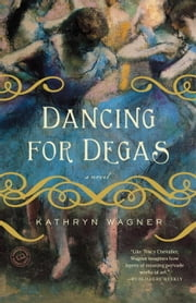 Dancing for Degas - A Novel ebook by Kathryn Wagner
