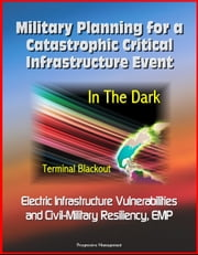 Military Planning for a Catastrophic Critical Infrastructure Event: In the Dark, Terminal Blackout: Electric Infrastructure Vulnerabilities and Civil-Military Resiliency, EMP ebook by Progressive Management
