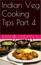 Indian Veg Cooking Tips Part 4 ebook by Manikandan V