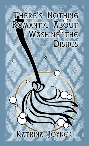 There's Nothing Romantic About Washing the Dishes ebook by Katrina Joyner