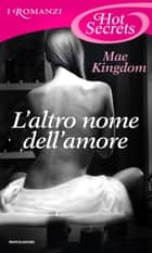 L'altro nome dell'amore (Romanzi Hot Secrets) ebook by Mae Kingdom