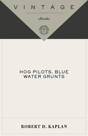 Hog Pilots, Blue Water Grunts - The American Military in the Air, at Sea, and on the Ground ebook by Robert D. Kaplan
