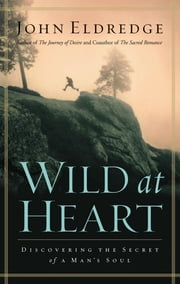 Wild at Heart - Discovering the Secret of a Man's Soul ebook by John Eldredge
