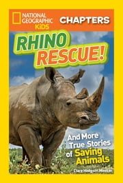 National Geographic Kids Chapters: Rhino Rescue - And More True Stories of Saving Animals ebook by Clare Hodgson Meeker