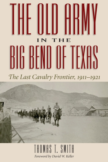 The Old Army in the Big Bend of Texas - The Last Cavalry Frontier, 1911-1921 ebook by Thomas Ty Smith