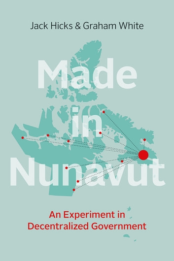 Made in Nunavut - An Experiment in Decentralized Government ebook by Jack Hicks,Graham White