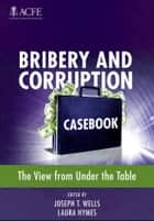 Bribery and Corruption Casebook - The View from Under the Table ebook by Joseph T. Wells, Laura Hymes