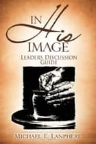 In His Image...Discovering Your God Given Personality Characteristics. Leaders Discussion Guide. ebook by Michael Lanphere