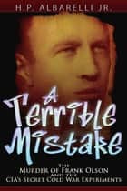 A Terrible Mistake: The Murder of Frank Olson and the CIA's Secret Cold War Experiments ebook by H. P. Albarelli Jr.