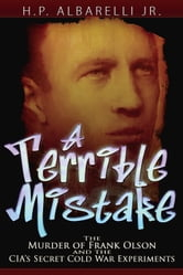 A Terrible Mistake: The Murder of Frank Olson and the CIA's Secret Cold War Experiments - The Murder of Frank Olson and the CIA's Secret Cold War Experiments ebook by H. P. Albarelli Jr.