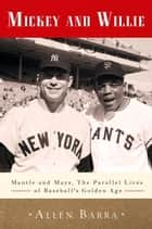 Mickey and Willie - Mantle and Mays, the Parallel Lives of Baseball's Golden Age ebook by Allen Barra