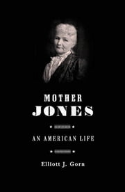 Mother Jones - The Most Dangerous Woman in America ebook by Elliott J. Gorn