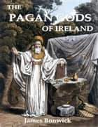 The Pagan Gods of Ireland ebook by James Bonwick