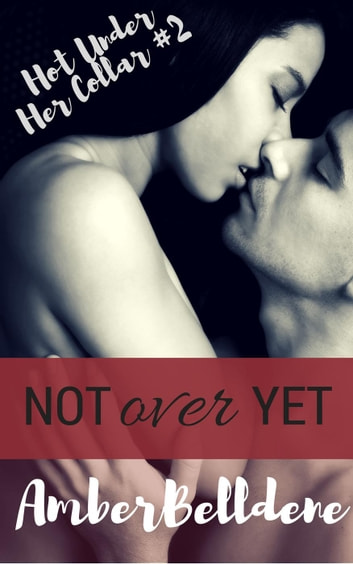 Not Over Yet - Hot Under Her Collar, #2 ebook by Amber Belldene