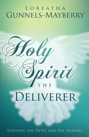 Holy Spirit, the Deliverer - Evicting the Devil and His Demons ebook by Loreatha Gunnels-Mayberry