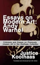 Essays on Modern Art: Andy Warhol - Criticisms and Essays on Previously Unseen Art in the Koolhaas Collection ebook by Justice Koolhaas