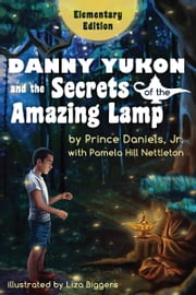 Danny Yukon and the Secrets of the Amazing Lamp: Elementary Edition ebook by Prince Daniels, Jr. and Pamela Hill Nettleton