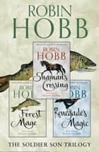 The Complete Soldier Son Trilogy: Shaman's Crossing, Forest Mage, Renegade's Magic ebook by Robin Hobb