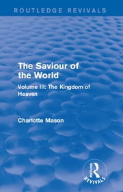 The Saviour of the World (Routledge Revivals) - Volume III: The Kingdom of Heaven ebook by Charlotte M Mason