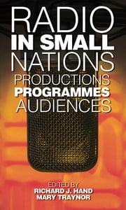 Radio in Small Nations - Production, Programmes, Audiences ebook by Richard J. Hand,Mary Traynor