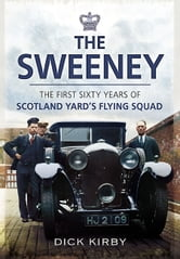The Sweeney - The First Sixty Years of Scotland Yard's Flying Squad ebook by Kirby, Dick