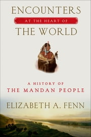 Encounters at the Heart of the World - A History of the Mandan People ebook by Elizabeth A. Fenn