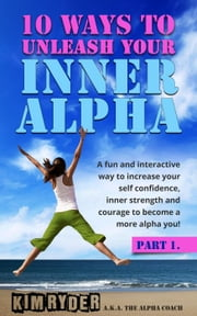 10 Ways To Unleash Your Inner Alpha - Part 1 ebook by Kim Ryder