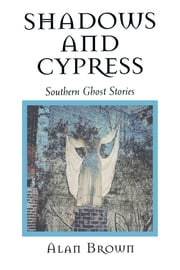 Shadows and Cypress - Southern Ghost Stories ebook by Alan Brown