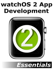 watchOS 2 App Development Essentials - Developing WatchKit Apps for the Apple Watch ebook by Neil Smyth