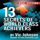 Goal Setting - 13 Secrets of World Class Achievers audiobook by Vic Johnson