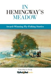 In Hemingway's Meadow - Award-Winning Fly-Fishing Stories, Vol. 1 ebook by Joe Healy