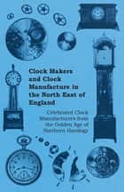 Clock Makers and Clock Manufacture in the North East of England - Celebrated Clock Manufacturers from the Golden Age of Northern Horology ebook by Anon