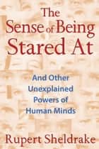 The Sense of Being Stared At - And Other Unexplained Powers of Human Minds ebook by