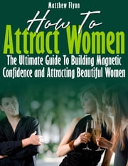 How To Attract Women: The Ultimate Guide To Building Magnetic Confidence and Attracting Beautiful Women ebook by Matthew Flynn