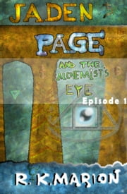 Jaden Page and the Alchemist's Eye: Episode 1 ebook by R K Marion