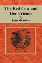 The Red Cow and Her Friends ebook by Peter McArthur
